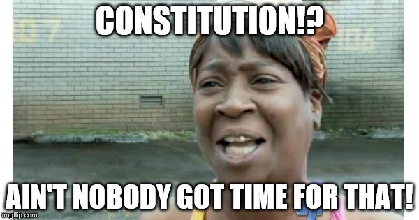 ain't nobody got time for that | CONSTITUTION!? AIN'T NOBODY GOT TIME FOR THAT! | image tagged in ain't nobody got time for that | made w/ Imgflip meme maker