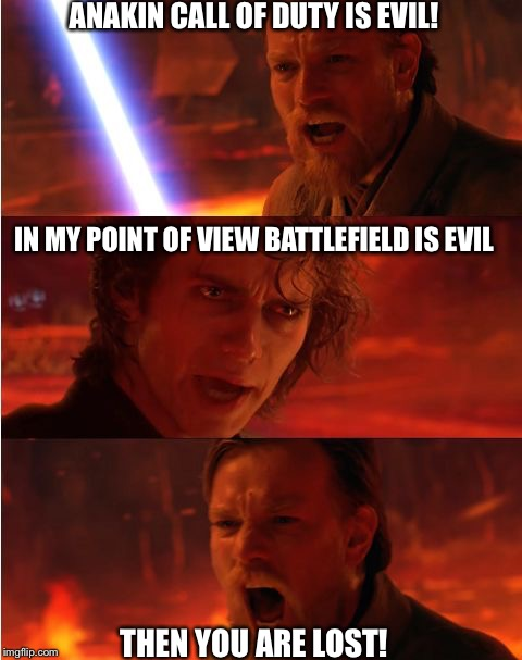 Lost anakin | ANAKIN CALL OF DUTY IS EVIL! THEN YOU ARE LOST! IN MY POINT OF VIEW BATTLEFIELD IS EVIL | image tagged in lost anakin | made w/ Imgflip meme maker