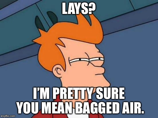 Futurama Fry Meme | LAYS? I'M PRETTY SURE YOU MEAN BAGGED AIR. | image tagged in memes,futurama fry | made w/ Imgflip meme maker