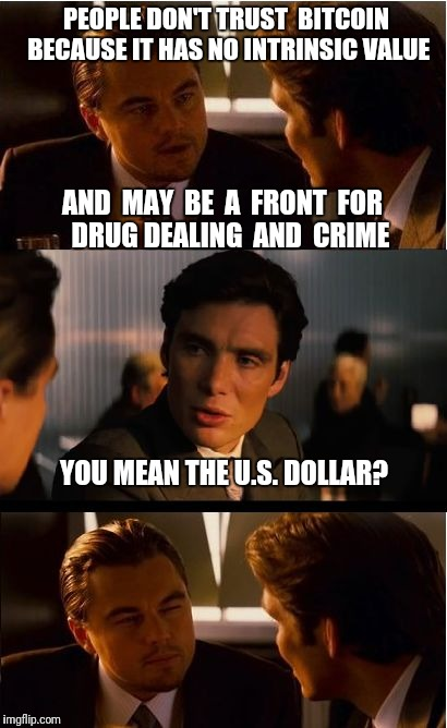 Inception | PEOPLE DON'T TRUST  BITCOIN BECAUSE IT HAS NO INTRINSIC VALUE YOU MEAN THE U.S. DOLLAR? AND  MAY  BE  A  FRONT  FOR   DRUG DEALING  AND  CRI | image tagged in memes,inception,bitcoin,cryptocurrency | made w/ Imgflip meme maker