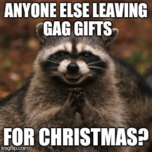 Im so excited! My trap is foolproof |  ANYONE ELSE LEAVING GAG GIFTS; FOR CHRISTMAS? | image tagged in evil plotting raccoon,christmas memes,presents,gag,gift,gifts | made w/ Imgflip meme maker