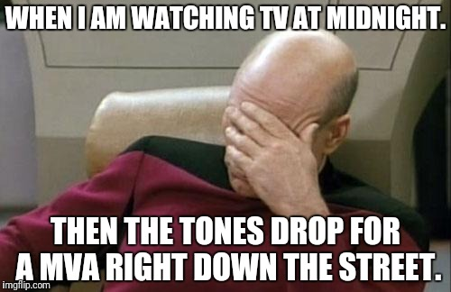 Captain Picard Facepalm Meme | WHEN I AM WATCHING TV AT MIDNIGHT. THEN THE TONES DROP FOR A MVA RIGHT DOWN THE STREET. | image tagged in memes,captain picard facepalm | made w/ Imgflip meme maker