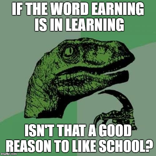 Inspired by Dulloyd | IF THE WORD EARNING IS IN LEARNING ISN'T THAT A GOOD REASON TO LIKE SCHOOL? | image tagged in memes,philosoraptor | made w/ Imgflip meme maker