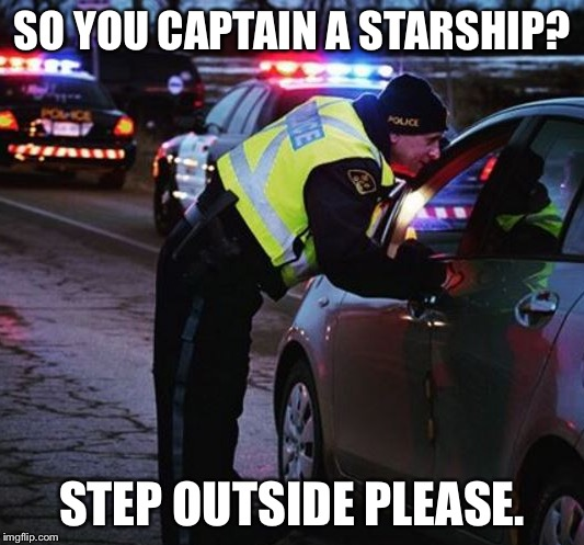 SO YOU CAPTAIN A STARSHIP? STEP OUTSIDE PLEASE. | made w/ Imgflip meme maker