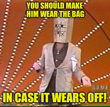 YOU SHOULD MAKE HIM WEAR THE BAG IN CASE IT WEARS OFF! | made w/ Imgflip meme maker