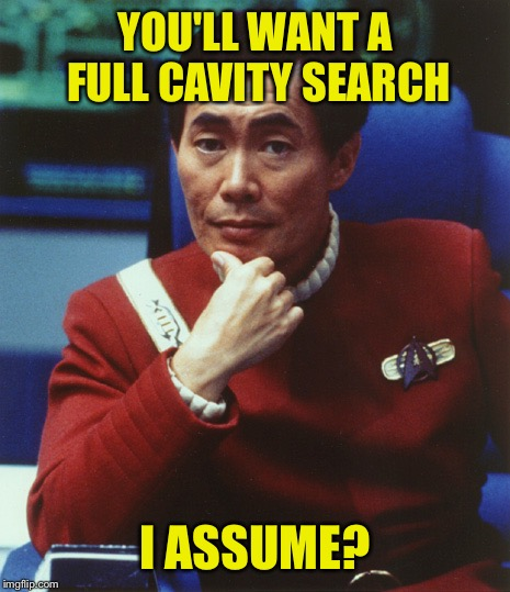 YOU'LL WANT A FULL CAVITY SEARCH I ASSUME? | made w/ Imgflip meme maker