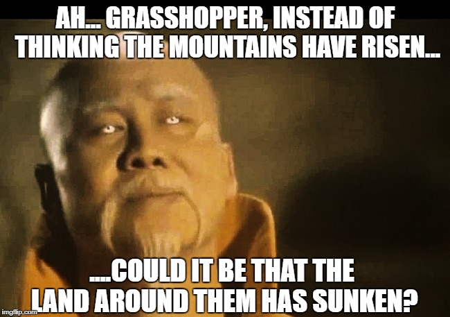 Master Po on hearing a study claims the loss of water in the CA drought has caused Sierra Nevada to rise | AH... GRASSHOPPER, INSTEAD OF THINKING THE MOUNTAINS HAVE RISEN... ....COULD IT BE THAT THE LAND AROUND THEM HAS SUNKEN? | image tagged in master po says,drought,california,scientists,memes,sad but true | made w/ Imgflip meme maker