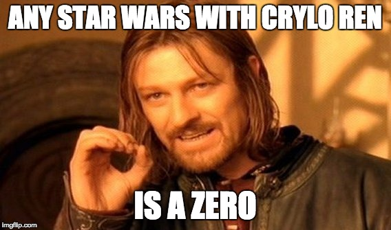 One Does Not Simply Meme | ANY STAR WARS WITH CRYLO REN IS A ZERO | image tagged in memes,one does not simply | made w/ Imgflip meme maker