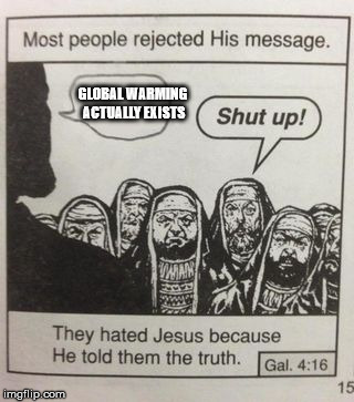 The earth is slowly dying | GLOBAL WARMING ACTUALLY EXISTS | image tagged in they hated jesus meme | made w/ Imgflip meme maker