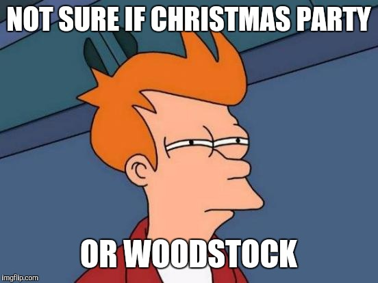 Futurama Fry Meme | NOT SURE IF CHRISTMAS PARTY OR WOODSTOCK | image tagged in memes,futurama fry | made w/ Imgflip meme maker