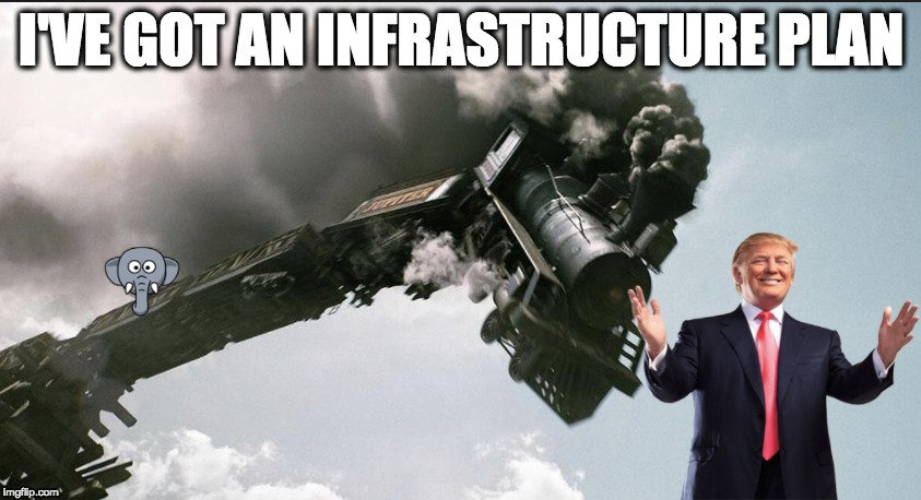I'VE GOT AN INFRASTRUCTURE PLAN | image tagged in memes | made w/ Imgflip meme maker