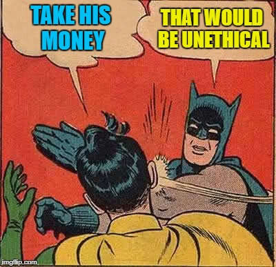 Batman Slapping Robin Meme | TAKE HIS MONEY THAT WOULD BE UNETHICAL | image tagged in memes,batman slapping robin | made w/ Imgflip meme maker