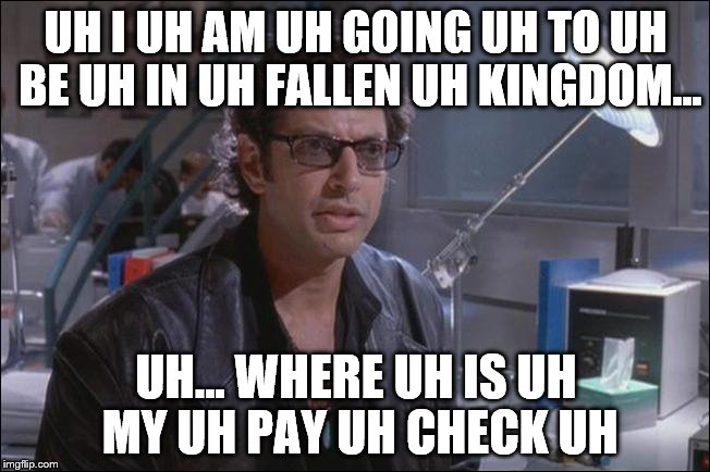 See Nostalgia Critic for details | UH I UH AM UH GOING UH TO UH BE UH IN UH FALLEN UH KINGDOM... UH... WHERE UH IS UH MY UH PAY UH CHECK UH | image tagged in dr ian malcom jeff goldblum,uh,jurassic park,jurassic world,dinosaur,life finds a way | made w/ Imgflip meme maker