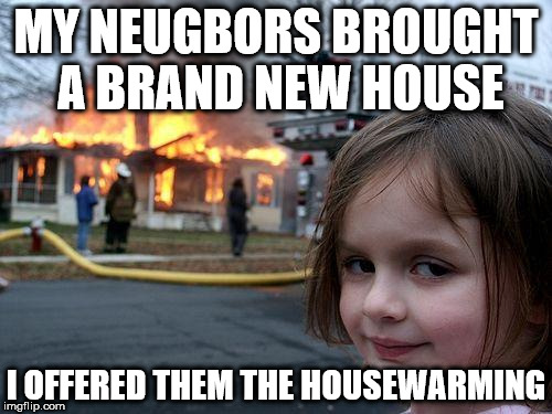 Disaster Girl Meme | MY NEUGBORS BROUGHT A BRAND NEW HOUSE I OFFERED THEM THE HOUSEWARMING | image tagged in memes,disaster girl | made w/ Imgflip meme maker