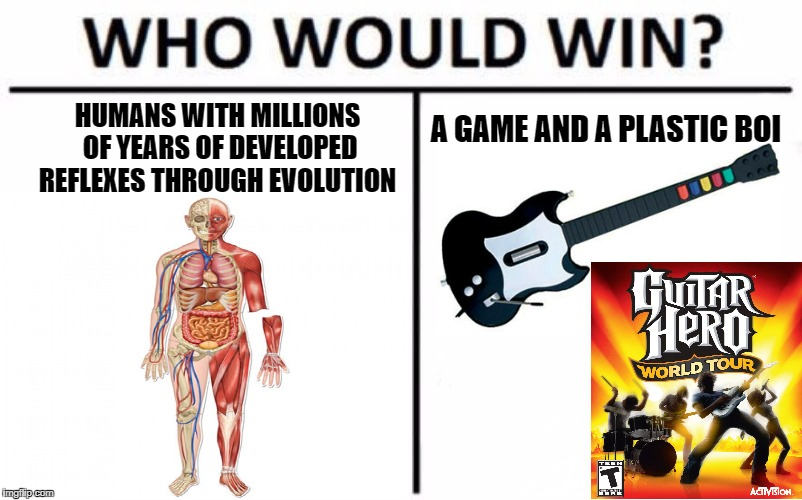 me | HUMANS WITH MILLIONS OF YEARS OF DEVELOPED REFLEXES THROUGH EVOLUTION A GAME AND A PLASTIC BOI | image tagged in nice meme | made w/ Imgflip meme maker
