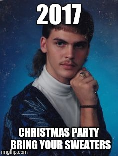2017 CHRISTMAS PARTY  BRING YOUR SWEATERS | image tagged in mullet | made w/ Imgflip meme maker