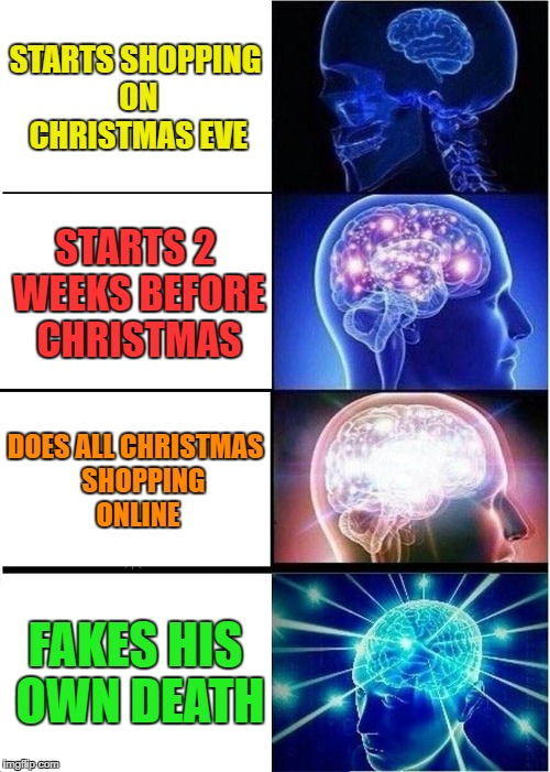 Expanding Brain Meme | STARTS SHOPPING ON CHRISTMAS EVE STARTS 2 WEEKS BEFORE CHRISTMAS DOES ALL CHRISTMAS   SHOPPING ONLINE FAKES HIS OWN DEATH | image tagged in memes,expanding brain | made w/ Imgflip meme maker