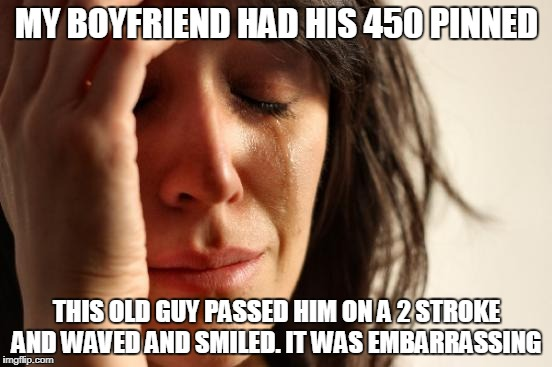 First World Problems Meme | MY BOYFRIEND HAD HIS 450 PINNED THIS OLD GUY PASSED HIM ON A 2 STROKE AND WAVED AND SMILED. IT WAS EMBARRASSING | image tagged in memes,first world problems | made w/ Imgflip meme maker