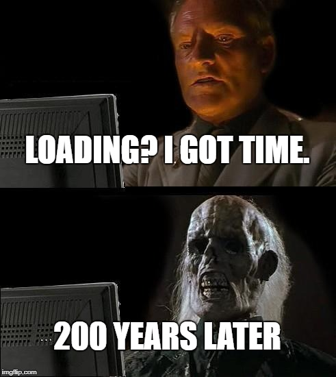Everytime! | LOADING? I GOT TIME. 200 YEARS LATER | image tagged in memes,ill just wait here | made w/ Imgflip meme maker