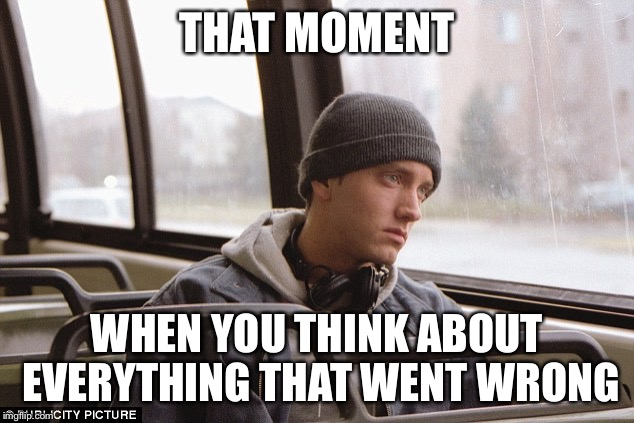 Depressed Eminem | THAT MOMENT WHEN YOU THINK ABOUT EVERYTHING THAT WENT WRONG | image tagged in depressed eminem | made w/ Imgflip meme maker