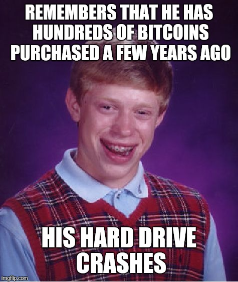 Bad Luck Brian Meme | REMEMBERS THAT HE HAS HUNDREDS OF BITCOINS PURCHASED A FEW YEARS AGO HIS HARD DRIVE CRASHES | image tagged in memes,bad luck brian | made w/ Imgflip meme maker