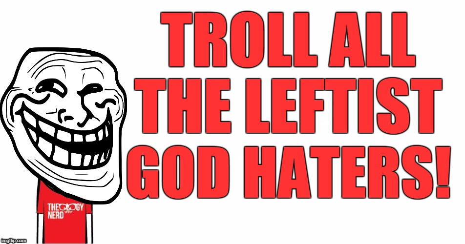 Theology Nerd  | TROLL ALL THE LEFTIST GOD HATERS! | image tagged in theology nerd | made w/ Imgflip meme maker