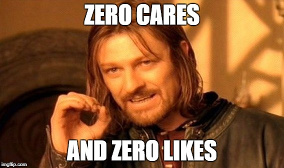 One Does Not Simply Meme | ZERO CARES AND ZERO LIKES | image tagged in memes,one does not simply | made w/ Imgflip meme maker