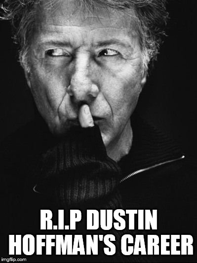 R.I.P Dustin Hoffman | R.I.P DUSTIN HOFFMAN'S CAREER | image tagged in dustin hoffman,scumbag hollywood,pervert,sexual harassment,pedophile,graduate | made w/ Imgflip meme maker