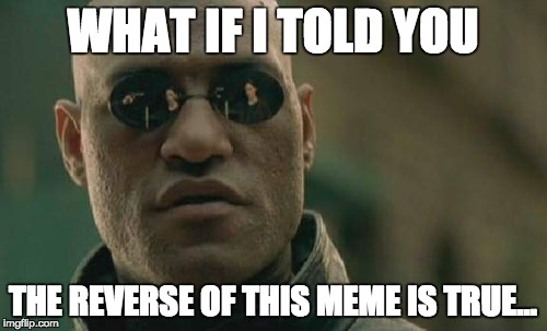 Matrix Morpheus Meme | WHAT IF I TOLD YOU THE REVERSE OF THIS MEME IS TRUE... | image tagged in memes,matrix morpheus | made w/ Imgflip meme maker