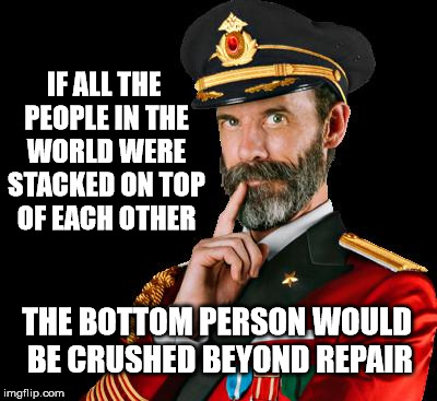 But of course the 2nd person would be fine ;) | IF ALL THE PEOPLE IN THE WORLD WERE STACKED ON TOP OF EACH OTHER THE BOTTOM PERSON WOULD BE CRUSHED BEYOND REPAIR | image tagged in captain obvious,stupid,meme | made w/ Imgflip meme maker