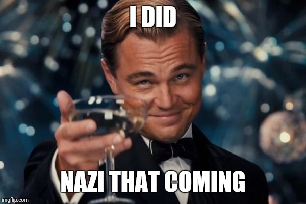 Leonardo Dicaprio Cheers Meme | I DID NAZI THAT COMING | image tagged in memes,leonardo dicaprio cheers | made w/ Imgflip meme maker