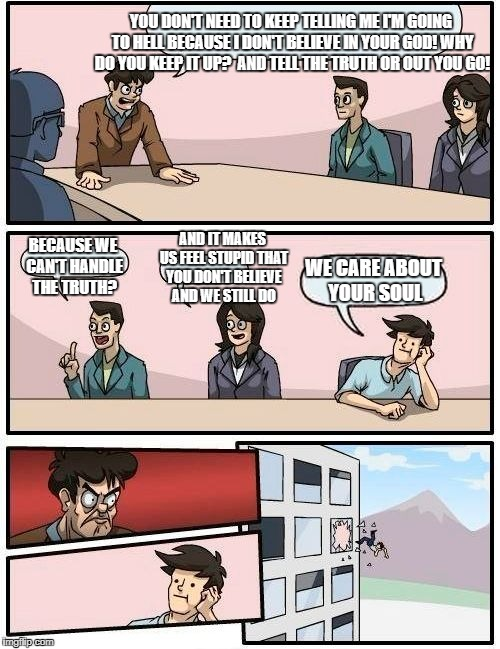 Boardroom Meeting Suggestion Meme | YOU DON'T NEED TO KEEP TELLING ME I'M GOING TO HELL BECAUSE I DON'T BELIEVE IN YOUR GOD! WHY DO YOU KEEP IT UP?  AND TELL THE TRUTH OR OUT Y | image tagged in memes,boardroom meeting suggestion | made w/ Imgflip meme maker