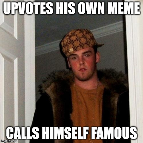 Scumbag Steve Meme | UPVOTES HIS OWN MEME CALLS HIMSELF FAMOUS | image tagged in memes,scumbag steve | made w/ Imgflip meme maker
