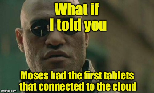 Matrix Morpheus Meme | What if I told you Moses had the first tablets that connected to the cloud | image tagged in memes,matrix morpheus,moses,tablet | made w/ Imgflip meme maker