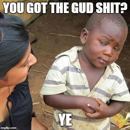 Third World Skeptical Kid Meme | YOU GOT THE GUD SHIT? YE | image tagged in memes,third world skeptical kid | made w/ Imgflip meme maker