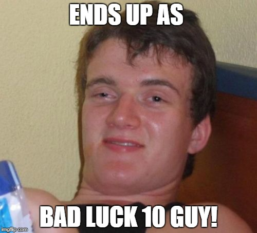 10 Guy Meme | ENDS UP AS BAD LUCK 10 GUY! | image tagged in memes,10 guy | made w/ Imgflip meme maker