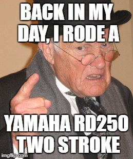 Back In My Day Meme | BACK IN MY DAY, I RODE A YAMAHA RD250 TWO STROKE | image tagged in memes,back in my day | made w/ Imgflip meme maker