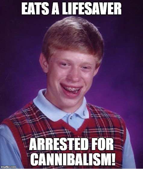 Bad Luck Brian Meme | EATS A LIFESAVER ARRESTED FOR CANNIBALISM! | image tagged in memes,bad luck brian | made w/ Imgflip meme maker