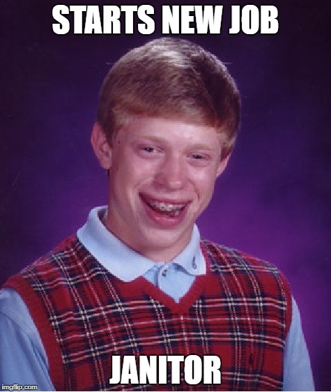 Bad Luck Brian Meme | STARTS NEW JOB JANITOR | image tagged in memes,bad luck brian | made w/ Imgflip meme maker