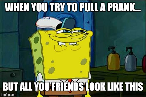 Dont You Squidward Meme | WHEN YOU TRY TO PULL A PRANK... BUT ALL YOU FRIENDS LOOK LIKE THIS | image tagged in memes,dont you squidward | made w/ Imgflip meme maker