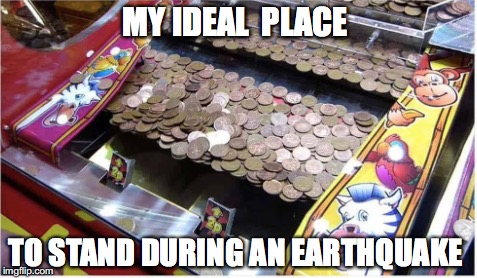 Jackpot after a disaster  | MY IDEAL  PLACE TO STAND DURING AN EARTHQUAKE | image tagged in memes,funny memes,funny,funny picture | made w/ Imgflip meme maker