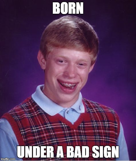 Bad Luck Brian Meme | BORN UNDER A BAD SIGN | image tagged in memes,bad luck brian | made w/ Imgflip meme maker