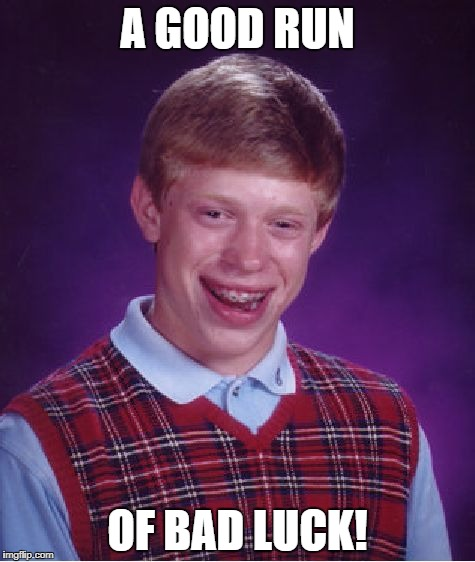 Bad Luck Brian Meme | A GOOD RUN OF BAD LUCK! | image tagged in memes,bad luck brian | made w/ Imgflip meme maker
