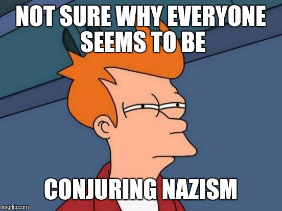 Futurama Fry Meme | NOT SURE WHY EVERYONE SEEMS TO BE CONJURING NAZISM | image tagged in memes,futurama fry | made w/ Imgflip meme maker