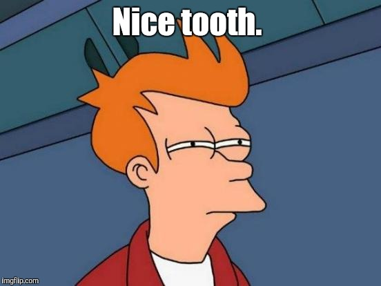 Futurama Fry Meme | Nice tooth. | image tagged in memes,futurama fry | made w/ Imgflip meme maker