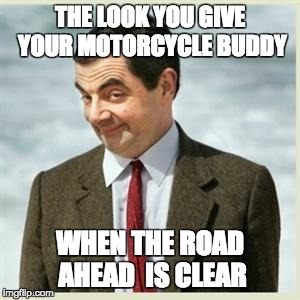 Mr Bean Smirk |  THE LOOK YOU GIVE YOUR MOTORCYCLE BUDDY; WHEN THE ROAD AHEAD  IS CLEAR | image tagged in mr bean smirk | made w/ Imgflip meme maker