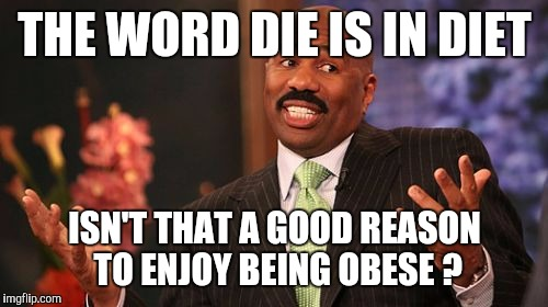 Steve Harvey Meme | THE WORD DIE IS IN DIET ISN'T THAT A GOOD REASON TO ENJOY BEING OBESE ? | image tagged in memes,steve harvey | made w/ Imgflip meme maker