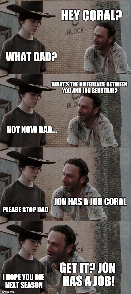 Rick and Carl Long Meme | HEY CORAL? WHAT DAD? WHAT'S THE DIFFERENCE BETWEEN YOU AND JON BERNTHAL? NOT NOW DAD... JON HAS A JOB CORAL PLEASE STOP DAD GET IT? JON HAS  | image tagged in memes,rick and carl long | made w/ Imgflip meme maker