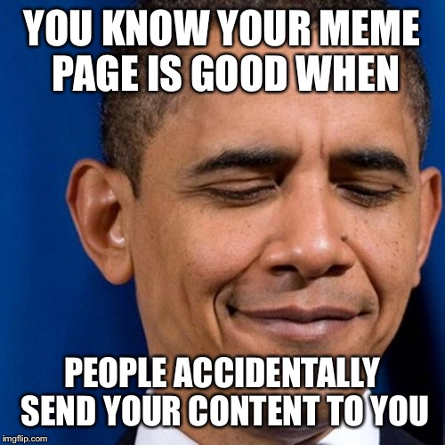YOU KNOW YOUR MEME PAGE IS GOOD WHEN PEOPLE ACCIDENTALLY SEND YOUR CONTENT TO YOU | image tagged in obama smirk | made w/ Imgflip meme maker