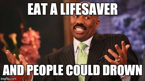 Steve Harvey Meme | EAT A LIFESAVER AND PEOPLE COULD DROWN | image tagged in memes,steve harvey | made w/ Imgflip meme maker